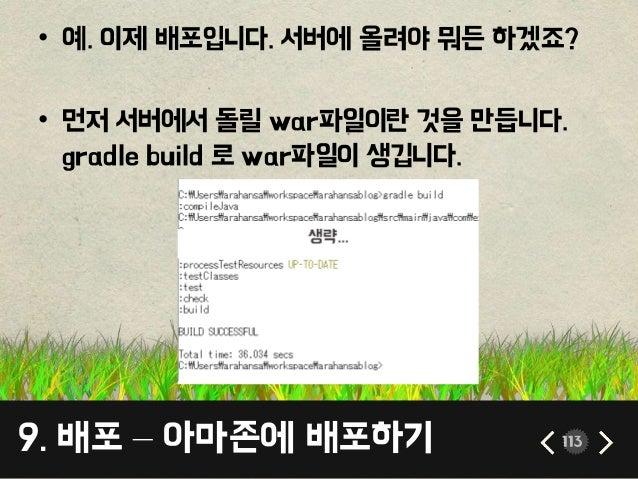 9. 배포 – 아마존에 배포하기 113 • 예. 이제 배포입니다. 서버에 올려야 뭐든 하겠죠? • 먼저 서버에서 돌릴 war파일이란 것을 만듭니다. gradle build 로 war파일이 생깁니다.