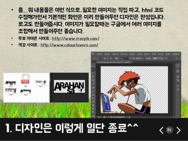 1. 디자인은 이렇게 일단 종료^^ 14 • 흠…뭐 내용물은 이런 식으로..필요한 이미지는 직접 따고, html 코드 수정해가면서 기본적인 화면은 미리 만들어두면 디자인은 완성입니다. 로고도 만들어줍시다. 이미지가 필요...