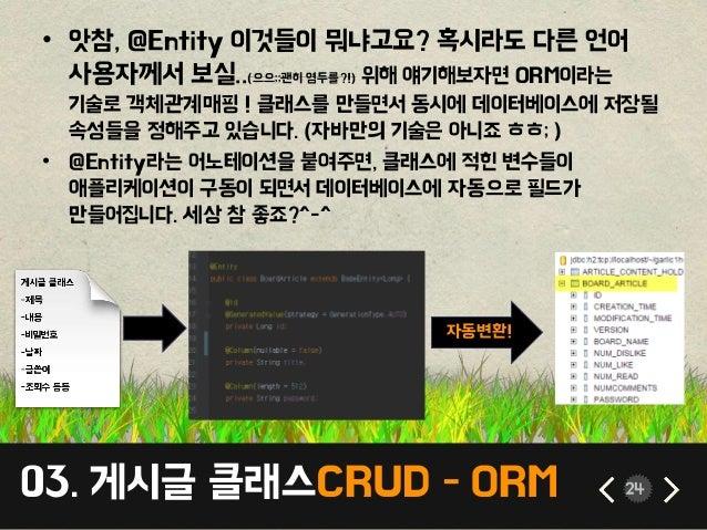 03. 게시글 클래스CRUD - ORM 24 • 앗참, @Entity 이것들이 뭐냐고요? 혹시라도 다른 언어 사용자께서 보실..(으으;;괜히 염두를?!) 위해 얘기해보자면 ORM이라는 기술로 객체관계매핑 ! 클래스를 만...