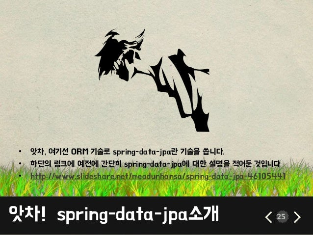 앗차! spring-data-jpa소개 25 • 앗차, 여기선 ORM 기술로 spring-data-jpa란 기술을 씁니다. • 하단의 링크에 예전에 간단히 spring-data-jpa에 대한 설명을 적어둔 것입니다 • ...