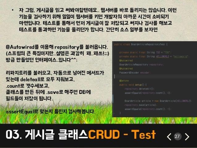 03. 게시글 클래스CRUD - Test 27 • 자 그럼, 게시글을 읽고 써봐야할텐데요.. 웹서버를 바로 돌리지는 않습니다. 이런 기능을 검사하기 위해 일일이 웹서버를 키면 개발자의 아까운 시간이 소비되기 마련입니다....