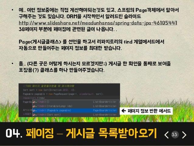 04. 페이징 – 게시글 목록받아오기 33 • 예.. 이런 정보중에는 직접 계산해야되는것도 있고, 스프링의 Page객체에서 알아서 구해주는 것도 있습니다. ORM을 시작하면서 알려드린 슬라이드 http://www.sli...
