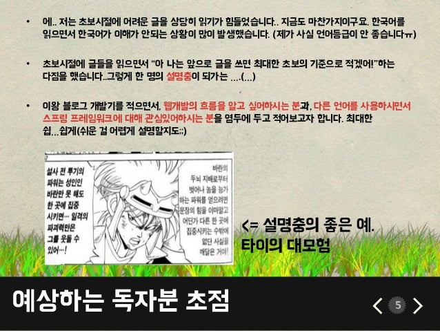 예상하는 독자분 초점 5 • 에.. 저는 초보시절에 어려운 글을 상당히 읽기가 힘들었습니다.. 지금도 마찬가지이구요. 한국어를 읽으면서 한국어가 이해가 안되는 상황이 많이 발생했습니다. (제가 사실 언어등급이 안 좋습니...