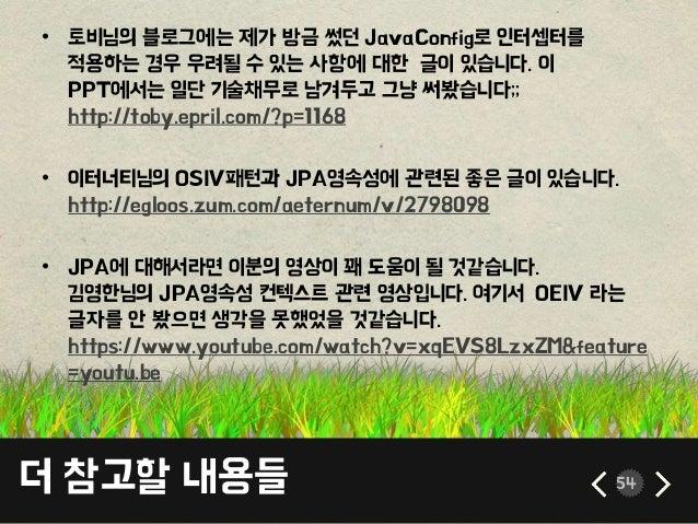더 참고할 내용들 54 • 토비님의 블로그에는 제가 방금 썼던 JavaConfig로 인터셉터를 적용하는 경우 우려될 수 있는 사항에 대한 글이 있습니다. 이 PPT에서는 일단 기술채무로 남겨두고 그냥 써봤습니다;; ht...