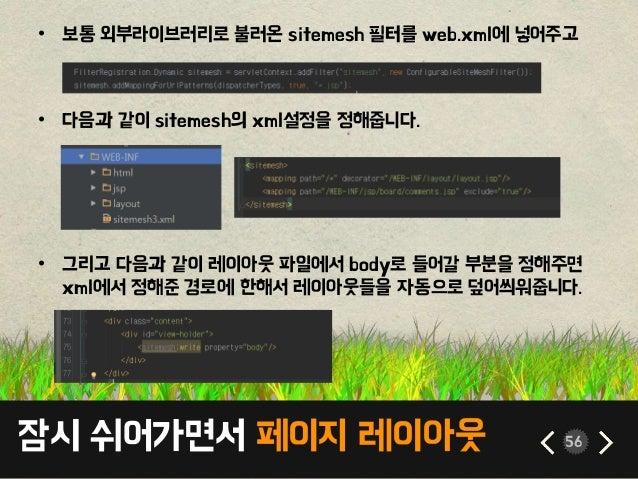 잠시 쉬어가면서 페이지 레이아웃 56 • 보통 외부라이브러리로 불러온 sitemesh 필터를 web.xml에 넣어주고 • 다음과 같이 sitemesh의 xml설정을 정해줍니다. • 그리고 다음과 같이 레이아웃 파일에서 ...