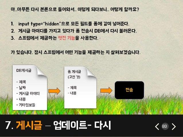 """7. 게시글 – 업데이트- 다시 80 아..아무튼 다시 본론으로 들어와서.. 이렇게 되다보니.. 어떻게 할까요? 1. input type=""""hidden""""으로 모든 필드를 폼에 같이 넣어준다. 2. 게시글 아이디를 가지고..."""