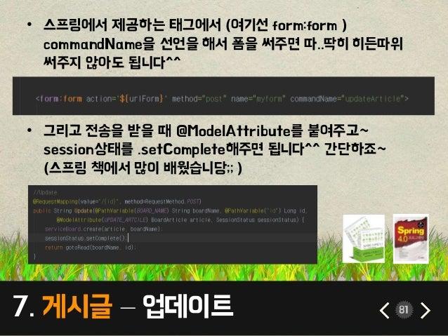 7. 게시글 – 업데이트 81 • 스프링에서 제공하는 태그에서 (여기선 form:form ) commandName을 선언을 해서 폼을 써주면 따..딱히 히든따위 써주지 않아도 됩니다^^ • 그리고 전송을 받을 때 @Mo...