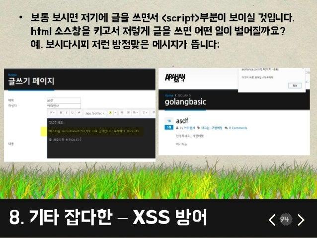 8. 기타 잡다한 – XSS 방어 94 • 보통 보시면 저기에 글을 쓰면서 <script>부분이 보이실 것입니다. html 소스창을 키고서 저렇게 글을 쓰면 어떤 일이 벌어질까요? 예. 보시다시피 저런 방정맞은 메시지가...