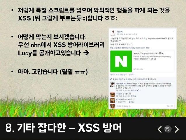 8. 기타 잡다한 – XSS 방어 95 • 저렇게 특정 스크립트를 넣으며 악의적인 행동을 하게 되는 것을 XSS (뭐 그렇게 부르는듯;;;)합니다 ㅎㅎ; • 어떻게 막는지 보시겠습니다. 우선 nhn에서 XSS 방어라이브...