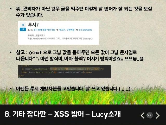 8. 기타 잡다한 – XSS 방어 – Lucy소개 97 • 뭐..관리자가 아닌 경우 글을 써주면 이렇게 잘 방어가 잘 되는 것을 보실 수가 있습니다. • 참고 : <c:out 으로 그냥 값을 뽑아주면 모든 값이 그냥 문...