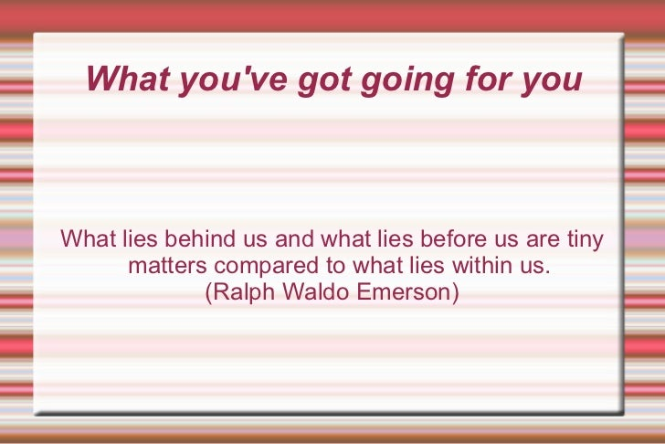 What you've got going for you What lies behind us and what lies before us are tiny matters compared to what lies within us...