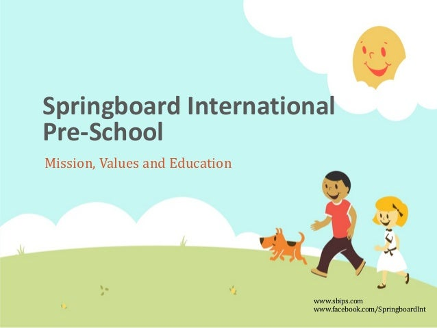 Springboard International Pre-School Mission, Values and Education  www.sbips.com www.facebook.com/SpringboardInt