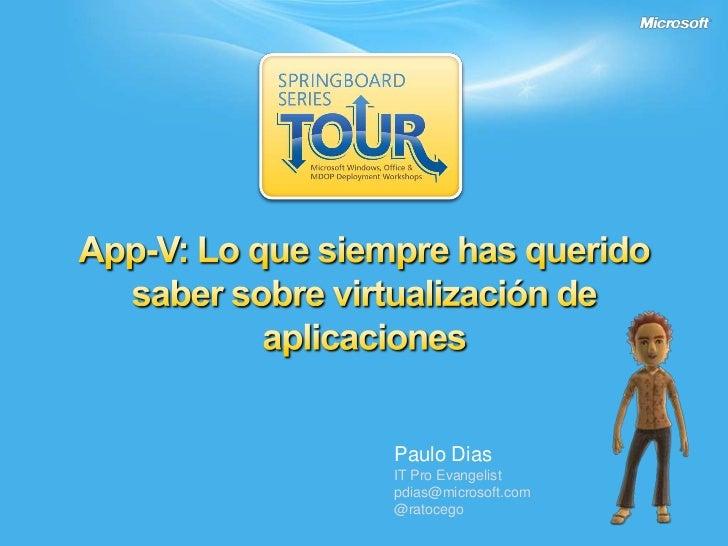 App-V: Lo que siempre has querido saber sobre virtualización de aplicaciones <br />Paulo Dias<br />IT Pro Evangelist<br />...