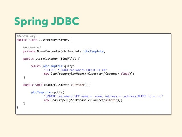 Spring JDBC @Repository public class CustomerRepository { @Autowired private NamedParameterJdbcTemplate jdbcTemplate; publ...