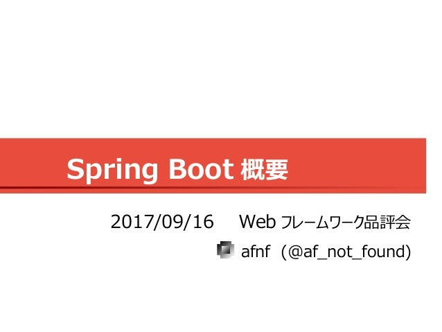 Spring Boot 概要 afnf (@af_not_found) 2017/09/16 Web フレームワーク品評会