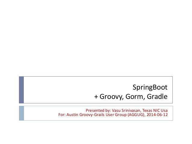 SpringBoot + Groovy, Gorm, Gradle Presented by: Vasu Srinivasan, Texas NIC Usa For: Austin Groovy-Grails User Group (AGGUG...