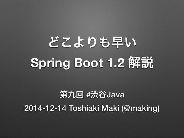 どこよりも早い  Spring Boot 1.2 解説  第九回 #渋谷Java  2014-12-14 Toshiaki Maki (@making)