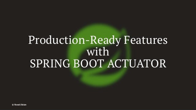 Production-Ready Features with SPRING BOOT ACTUATOR © Rowell Belen