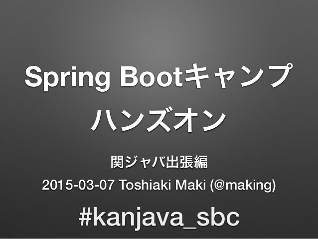 Spring Bootキャンプ ハンズオン 関ジャバ出張編 2015-03-07 Toshiaki Maki (@making) #kanjava_sbc