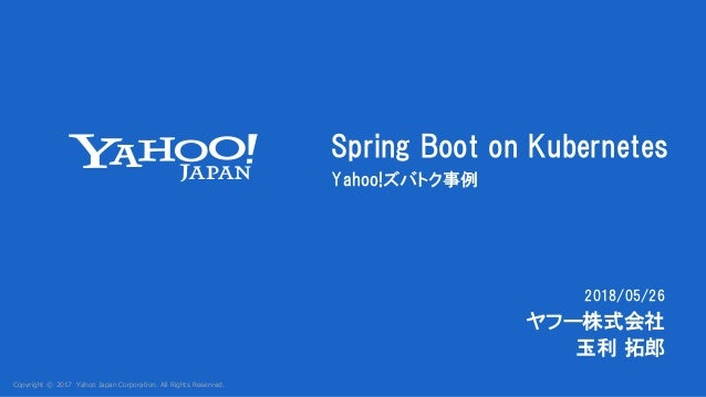 Copyright © 2017 Yahoo Japan Corporation. All Rights Reserved. 2018/05/26 Spring Boot on Kubernetes Yahoo!ズバトク事例 ヤフー株式会社 玉...