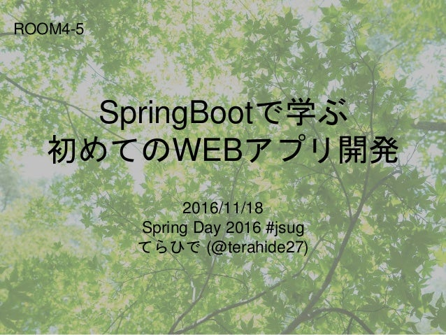 SpringBootで学ぶ 初めてのWEBアプリ開発 2016/11/18 Spring Day 2016 #jsug てらひで (@terahide27) ROOM4-5