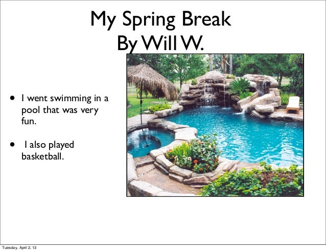 My Spring Break                              By Will W.    •      I went swimming in a           pool that was very       ...
