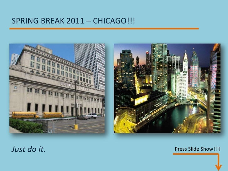 SPRING BREAK 2011 – CHICAGO!!!<br />Just do it.<br />       Press Slide Show!!!!<br />