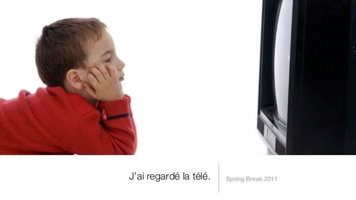 J'ai regardé la télé.   Spring Break 2011