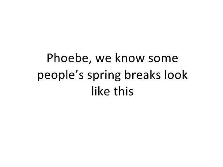 Phoebe, we know some people's spring breaks look like this