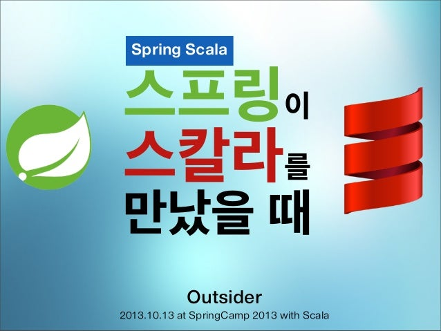 Spring Scala  스프링이 스칼라를  만났을 때 Outsider 2013.10.13 at SpringCamp 2013 with Scala