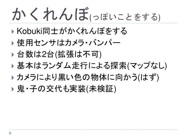 かくれんぼ(っぽいことをする)  Kobuki同士がかくれんぼをする  使用センサはカメラ・バンパー  台数は2台(拡張は不可)  基本はランダム走行による探索(マップなし)  カメラにより黒い色の物体に向かう(はず)  鬼・子の交...