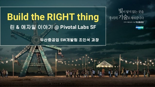 Build the RIGHT thing 린 & 애자일 이야기 @ Pivotal Labs SF 두산중공업 SW개발팀 조인석 과장
