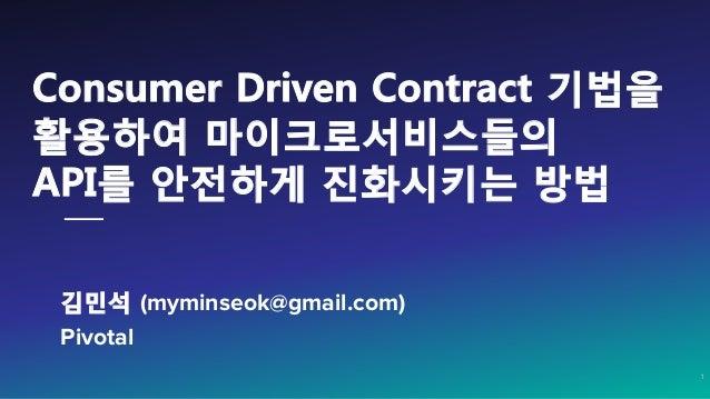 김민석 (myminseok@gmail.com) Pivotal    1 Consumer Driven Contract 기법을 활용하여 마이크로서비스들의 API를 안전하게 진화시키는 방법