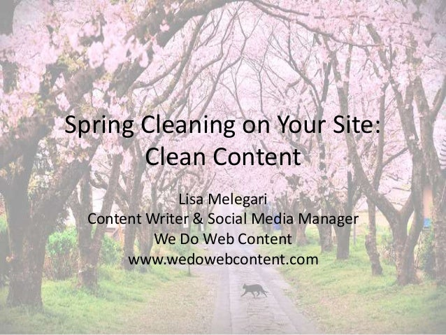 Spring Cleaning on Your Site: Clean Content Lisa Melegari Content Writer & Social Media Manager We Do Web Content www.wedo...