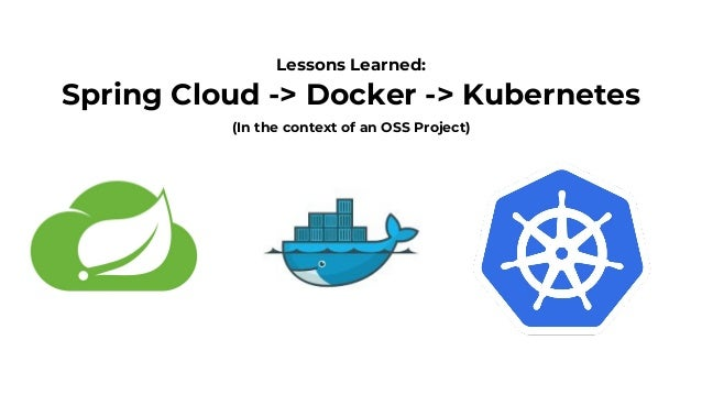 Spring Cloud -> Docker -> Kubernetes Lessons Learned: (In the context of an OSS Project)