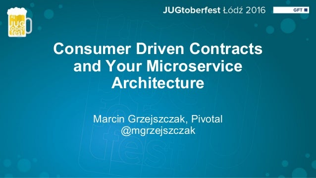 Consumer Driven Contracts and Your Microservice Architecture Marcin Grzejszczak, Pivotal @mgrzejszczak