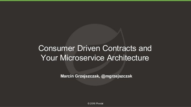 1 © 2016 Pivotal Consumer Driven Contracts and Your Microservice Architecture Marcin Grzejszczak, @mgrzejszczak