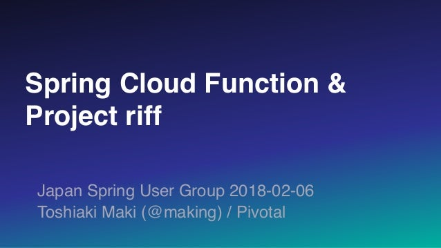 Spring Cloud Function & Project riff Japan Spring User Group 2018-02-06 Toshiaki Maki (@making) / Pivotal