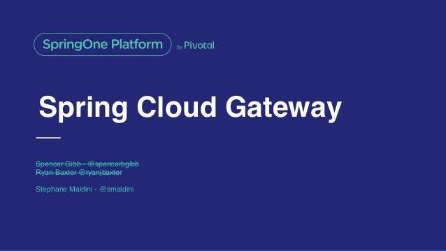 Spring Cloud Gateway Spencer Gibb - @spencerbgibb Ryan Baxter @ryanjbaxter Stephane Maldini - @smaldini