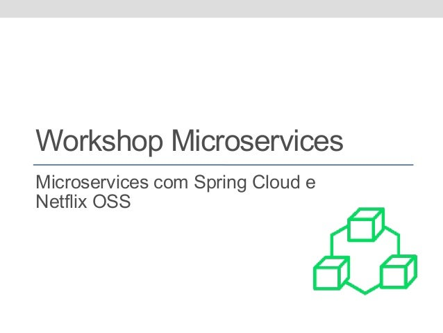 Workshop Microservices Microservices com Spring Cloud e Netflix OSS