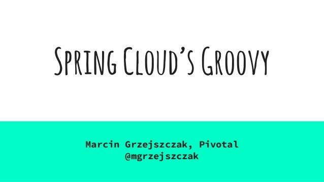 SpringCloud'sGroovy Marcin Grzejszczak, Pivotal @mgrzejszczak