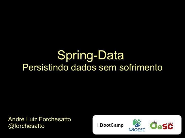 Spring-Data    Persistindo dados sem sofrimentoAndré Luiz Forchesatto@forchesatto             I BootCamp