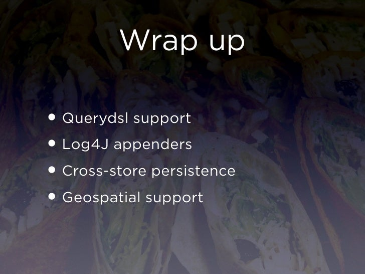 Wrap up• Querydsl support• Log4J appenders• Cross-store persistence• Geospatial support