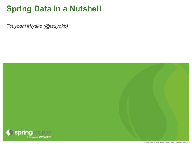 © 2012 SpringSource, A division of VMware. All rights reserved Spring Data in a Nutshell Tsuyoshi Miyake (@tsuyokb)