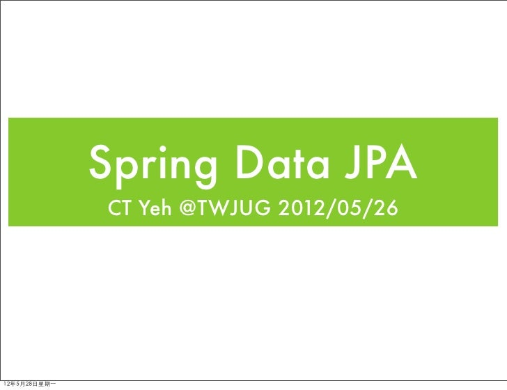 Spring Data JPA               CT Yeh @TWJUG 2012/05/2612年5月28日星期⼀一