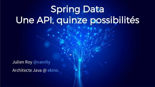 Spring Data Une API, quinze possibilit�s Julien Roy @vanr0y Architecte Java @ ekino.
