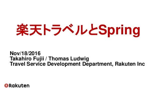 楽天トラベルとSpring Nov/18/2016 Takahiro Fujii / Thomas Ludwig Travel Service Development Department, Rakuten Inc