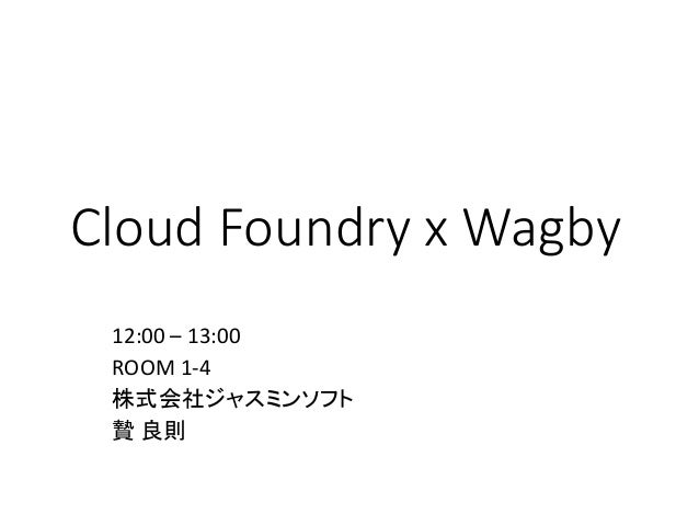 Cloud Foundry x Wagby 12:00 – 13:00 ROOM 1-4 株式会社ジャスミンソフト 贄 良則