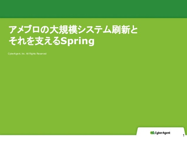 CyberAgent, Inc. All Rights Reserved アメブロの大規模システム刷新と それを支えるSpring 1