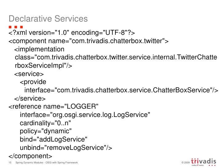 Declarative Services<br />&lt;?xml version=&quot;1.0&quot; encoding=&quot;UTF-8&quot;?&gt;<br />&lt;component name=&quot;c...